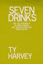 <i>Seven Drinks: (on the Absurdity of Being Human) and Instructions for Their Service</i> by Ty Harvey