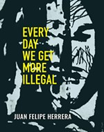 Every Day We Get More Illegal by Juan Felipe Herrera