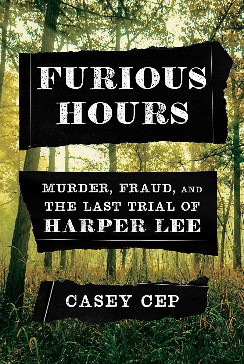 Furious Hours: Murder, Fraud, and the Last Trial of Harper Lee by Casey Cep